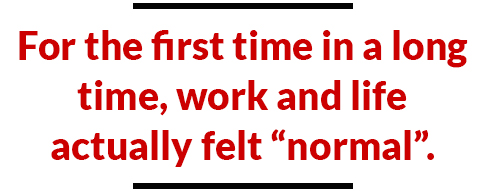 """For the first time in a long time, work and life actually felt """"normal""""."""